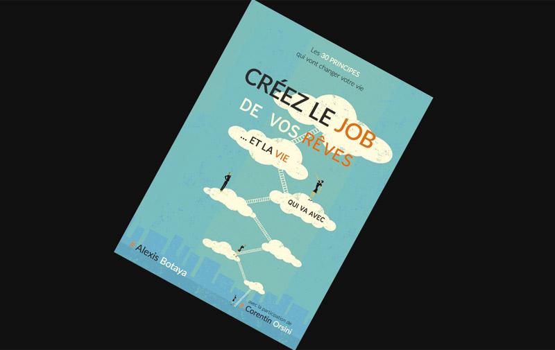 Sélection livre: Créez le job de vos rêves et la vie qui va avec de Alexis Botaya et Corentin Orsini
