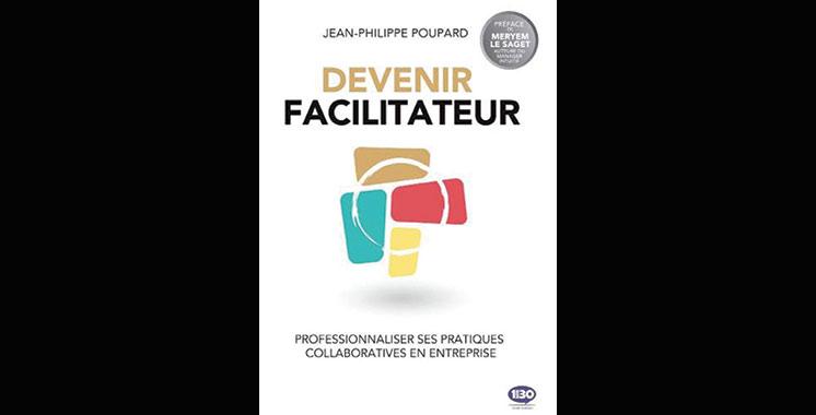 Devenir facilitateur : Professionnaliser ses pratiques collaboratives en entreprise, de Jean-Philippe Poupard