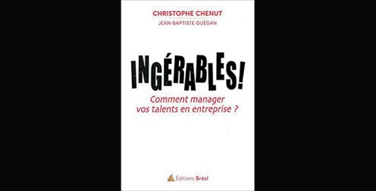 Ingérables : Comment manager vos talents  en entreprise ?  de Christophe Chenut et Jean-Baptiste Guégan