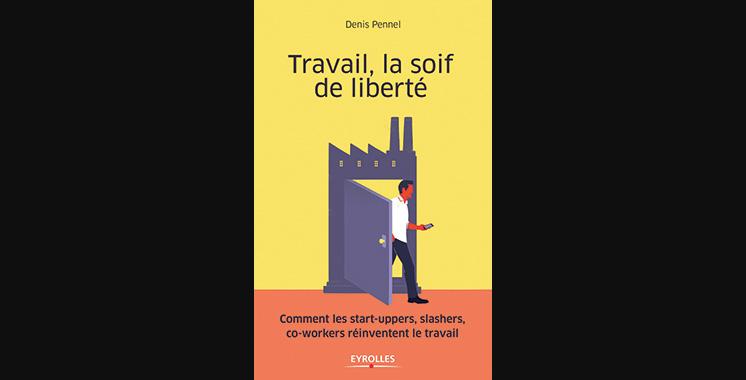 Travail, la soif de liberté : Comment les start-uppers, slashers, co-workers réinventent le travail, de Denis Pennel