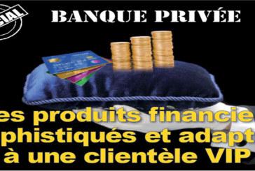 Spécial banque privée : Des produits financiers sophistiqués et adaptés à une clientèle VIP