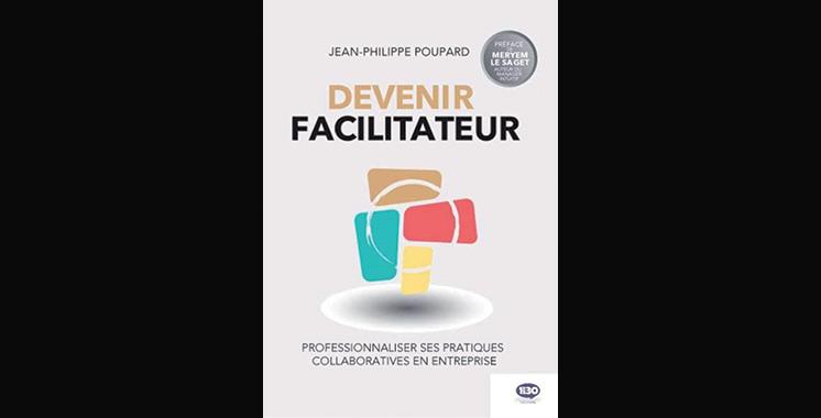 Devenir facilitateur: Professionnaliser ses pratiques collaboratives en entreprise, de Jean-Philippe Poupard