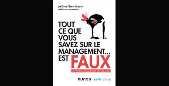 Tout ce que vous savez sur le management… est faux – Apprenez à déjouer les idées reçues, de Jérôme Barthélemy