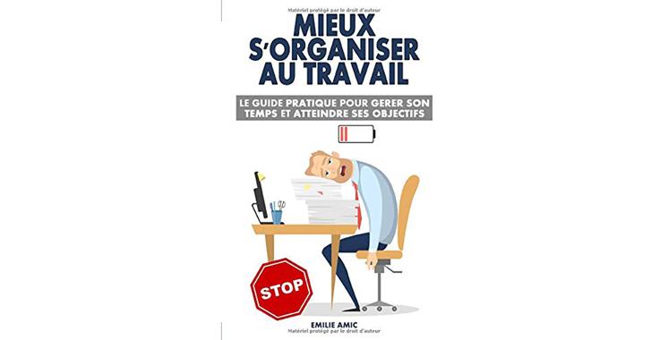 Mieux s'organiser au travail : Le guide pratique pour gérer son temps et atteindre ses objectifs, de Emilie Amic